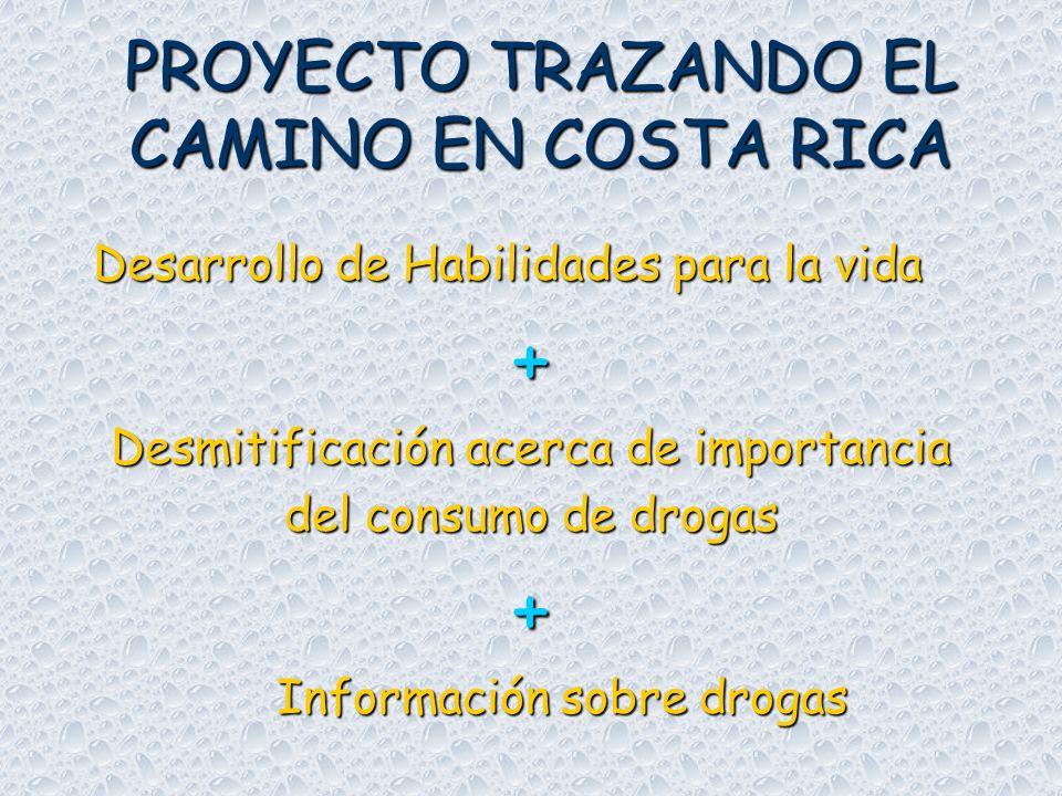PROYECTO TRAZANDO EL CAMINO EN COSTA RICA Desarrollo de Habilidades para la vida Desarrollo de Habilidades para la vida+ Desmitificación acerca de importancia del consumo de drogas + Información sobre drogas Información sobre drogas