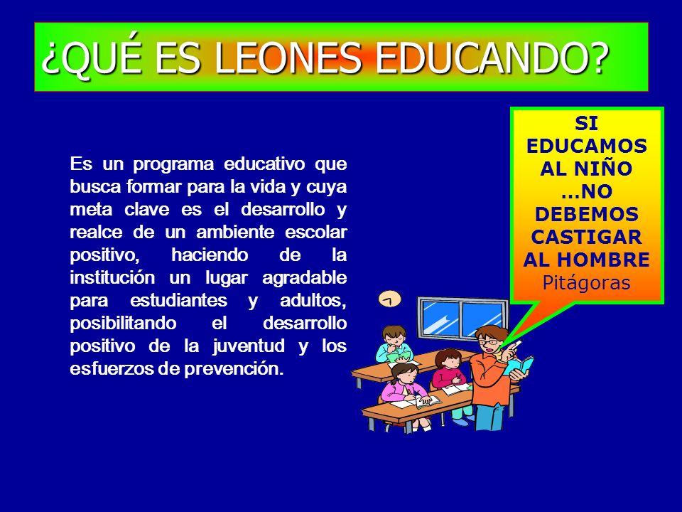 ¿QUÉ ES LEONES EDUCANDO? Es un programa educativo que busca formar para la vida y cuya meta clave es el desarrollo y realce de un ambiente escolar pos