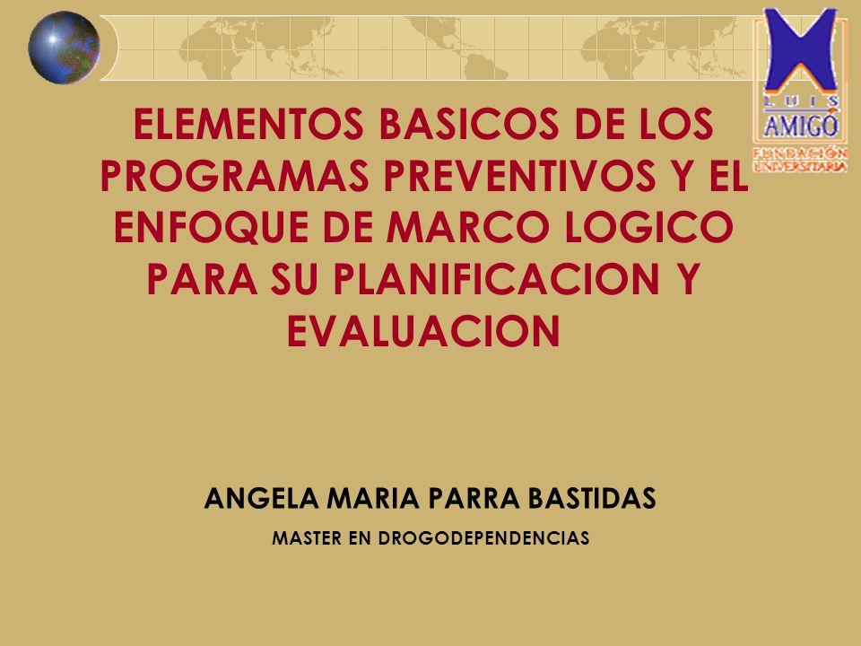 ELEMENTOS BASICOS DE LOS PROGRAMAS PREVENTIVOS Y EL ENFOQUE DE MARCO LOGICO PARA SU PLANIFICACION Y EVALUACION ANGELA MARIA PARRA BASTIDAS MASTER EN D