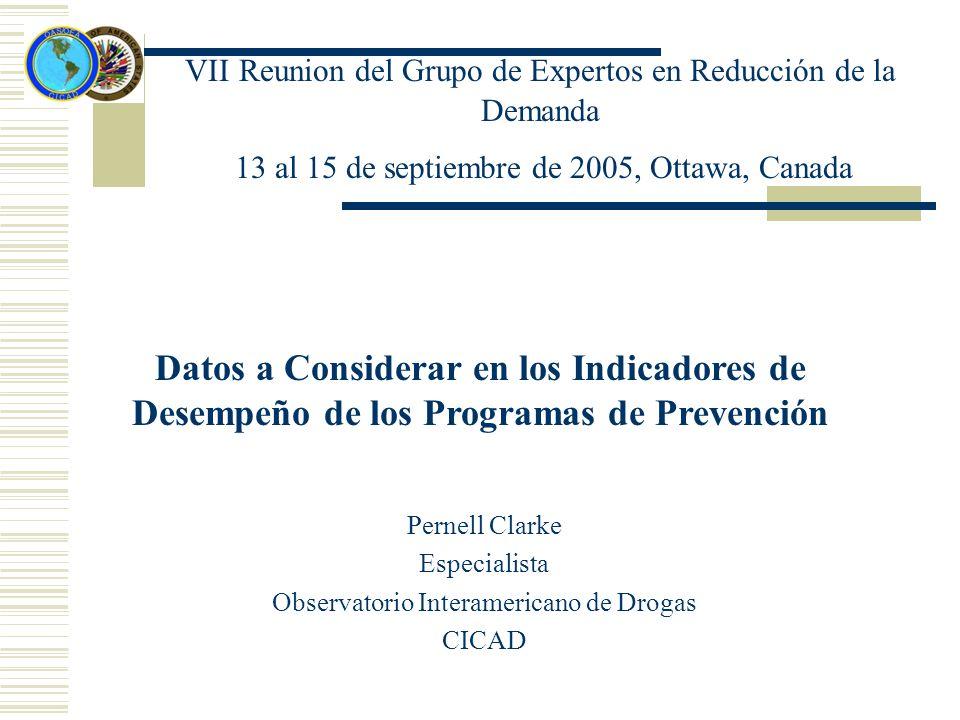 VΙΙ Reunion del Grupo de Expertos en Reducción de la Demanda 13 al 15 de septiembre de 2005, Ottawa, Canada Datos a Considerar en los Indicadores de Desempeño de los Programas de Prevención Pernell Clarke Especialista Observatorio Interamericano de Drogas CICAD