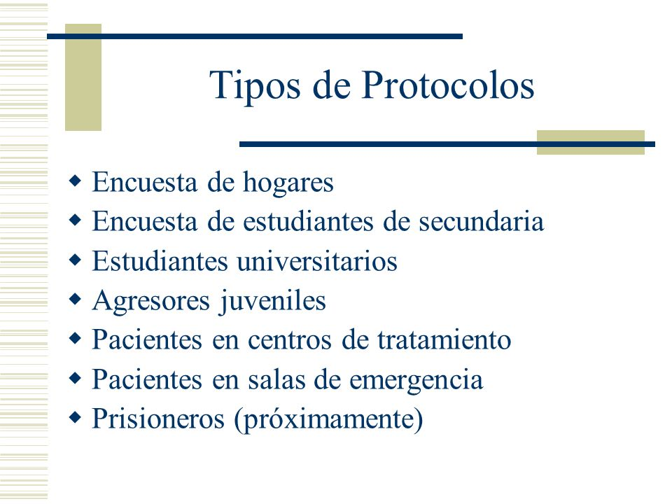 Tipos de Protocolos Encuesta de hogares Encuesta de estudiantes de secundaria Estudiantes universitarios Agresores juveniles Pacientes en centros de tratamiento Pacientes en salas de emergencia Prisioneros (próximamente)