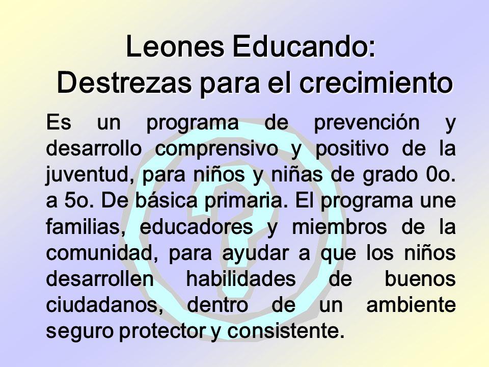 Leones Educando: Destrezas para el crecimiento Es un programa de prevención y desarrollo comprensivo y positivo de la juventud, para niños y niñas de