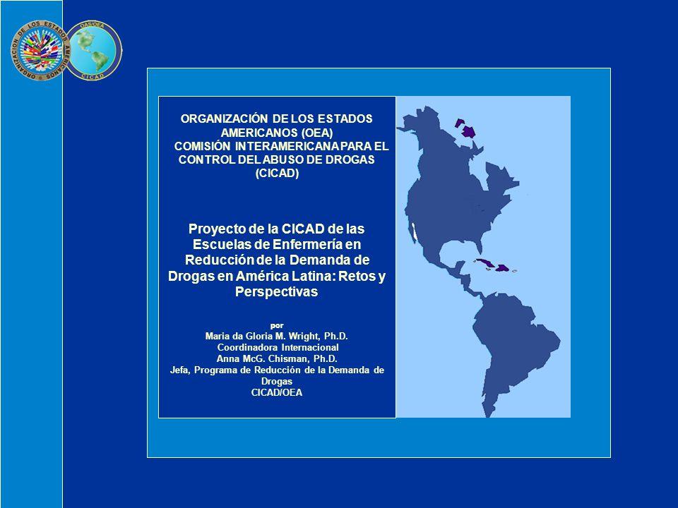 ORGANIZACIÓN DE LOS ESTADOS AMERICANOS (OEA) COMISIÓN INTERAMERICANA PARA EL CONTROL DEL ABUSO DE DROGAS (CICAD) Proyecto de la CICAD de las Escuelas de Enfermería en Reducción de la Demanda de Drogas en América Latina: Retos y Perspectivas por Maria da Gloria M.