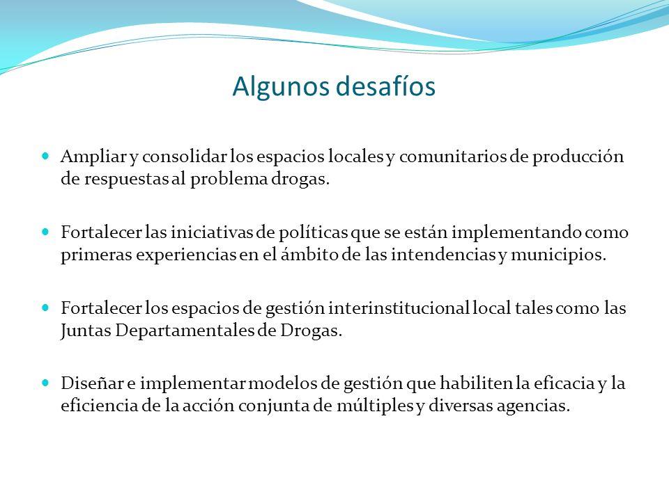 Algunos desafíos Ampliar y consolidar los espacios locales y comunitarios de producción de respuestas al problema drogas. Fortalecer las iniciativas d
