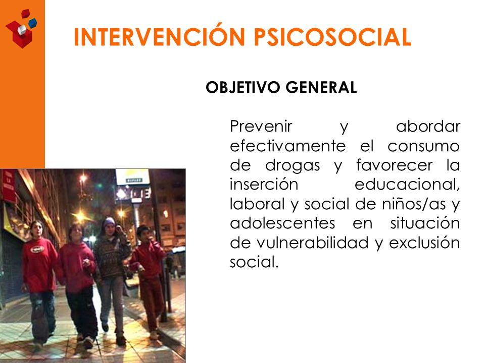 INTERVENCIÓN PSICOSOCIAL OBJETIVO GENERAL Prevenir y abordar efectivamente el consumo de drogas y favorecer la inserción educacional, laboral y social