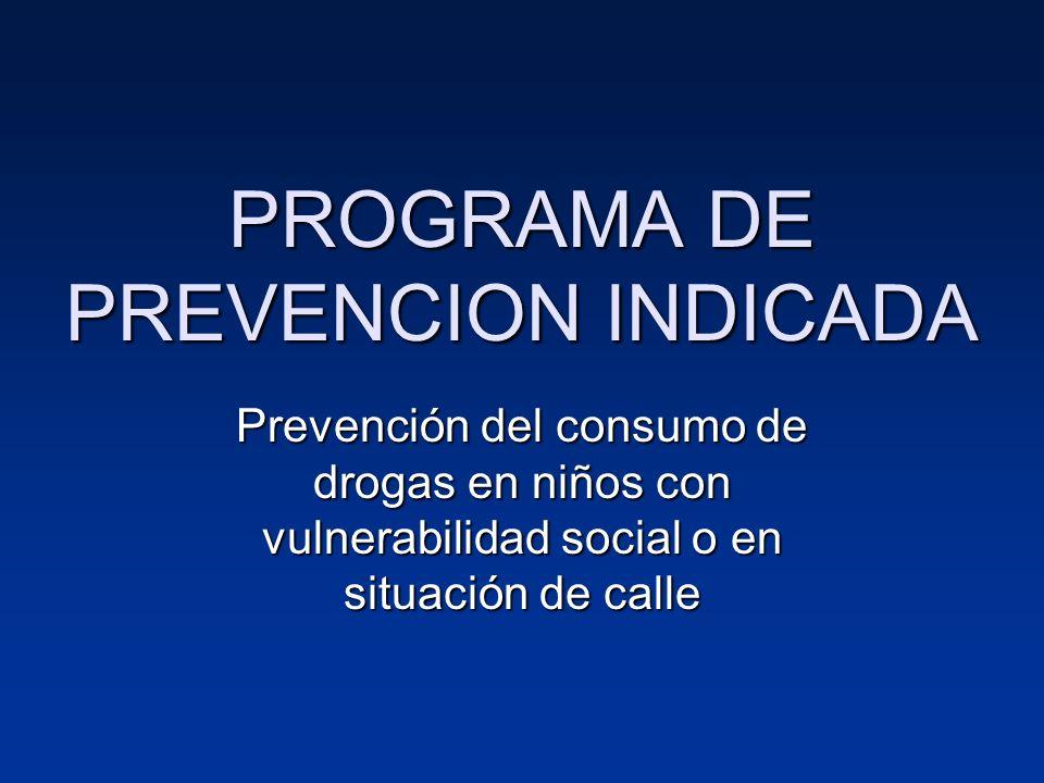 PROGRAMA DE PREVENCION INDICADA Prevención del consumo de drogas en niños con vulnerabilidad social o en situación de calle