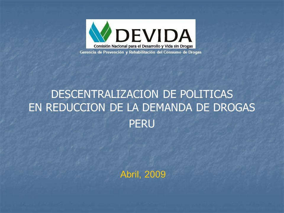 DESCENTRALIZACION DE POLITICAS EN REDUCCION DE LA DEMANDA DE DROGAS PERU Abril, 2009 Gerencia de Prevención y Rehabilitación del Consumo de Drogas
