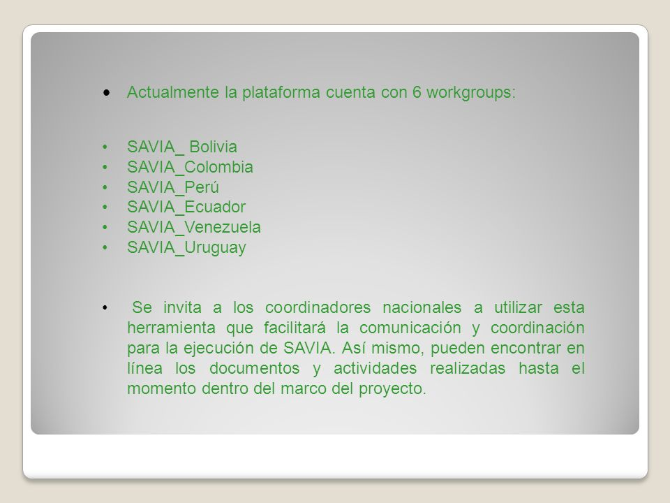Actualmente la plataforma cuenta con 6 workgroups: SAVIA_ Bolivia SAVIA_Colombia SAVIA_Perú SAVIA_Ecuador SAVIA_Venezuela SAVIA_Uruguay Se invita a lo