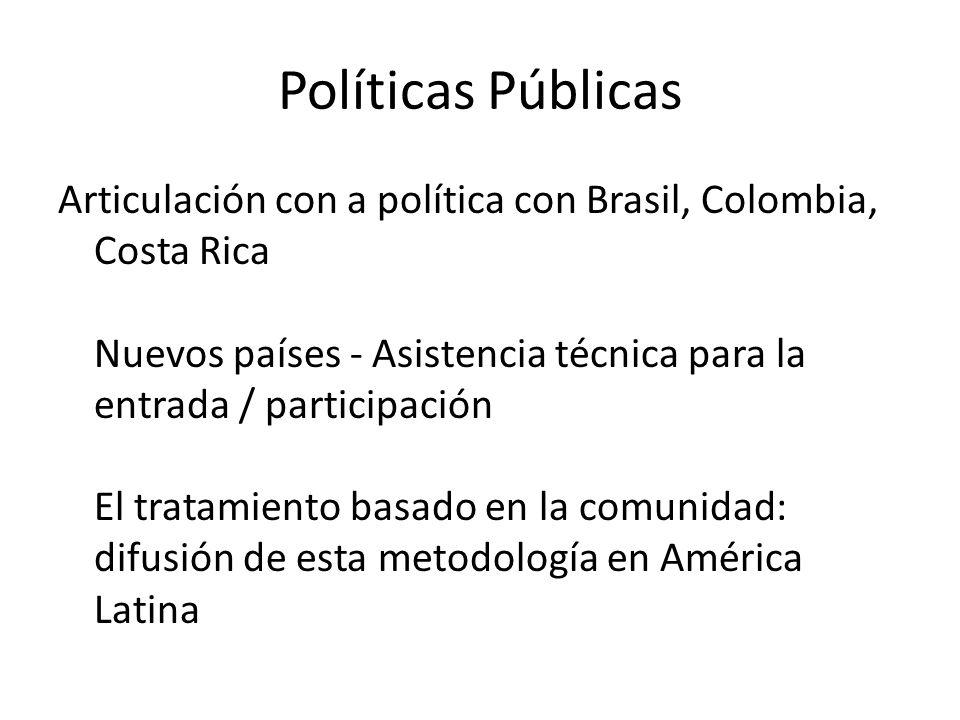 Políticas Públicas Articulación con a política con Brasil, Colombia, Costa Rica Nuevos países - Asistencia técnica para la entrada / participación El tratamiento basado en la comunidad: difusión de esta metodología en América Latina