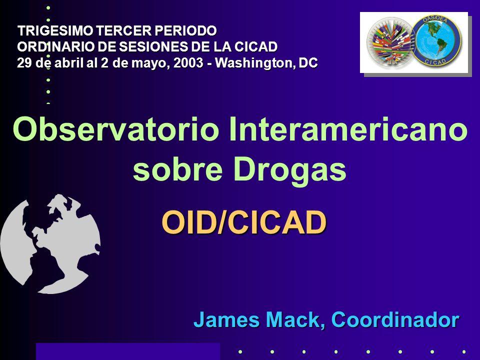 Observatorio Interamericano sobre Drogas James Mack, Coordinador TRIGESIMO TERCER PERIODO ORDINARIO DE SESIONES DE LA CICAD 29 de abril al 2 de mayo, 2003 - Washington, DC OID/CICAD