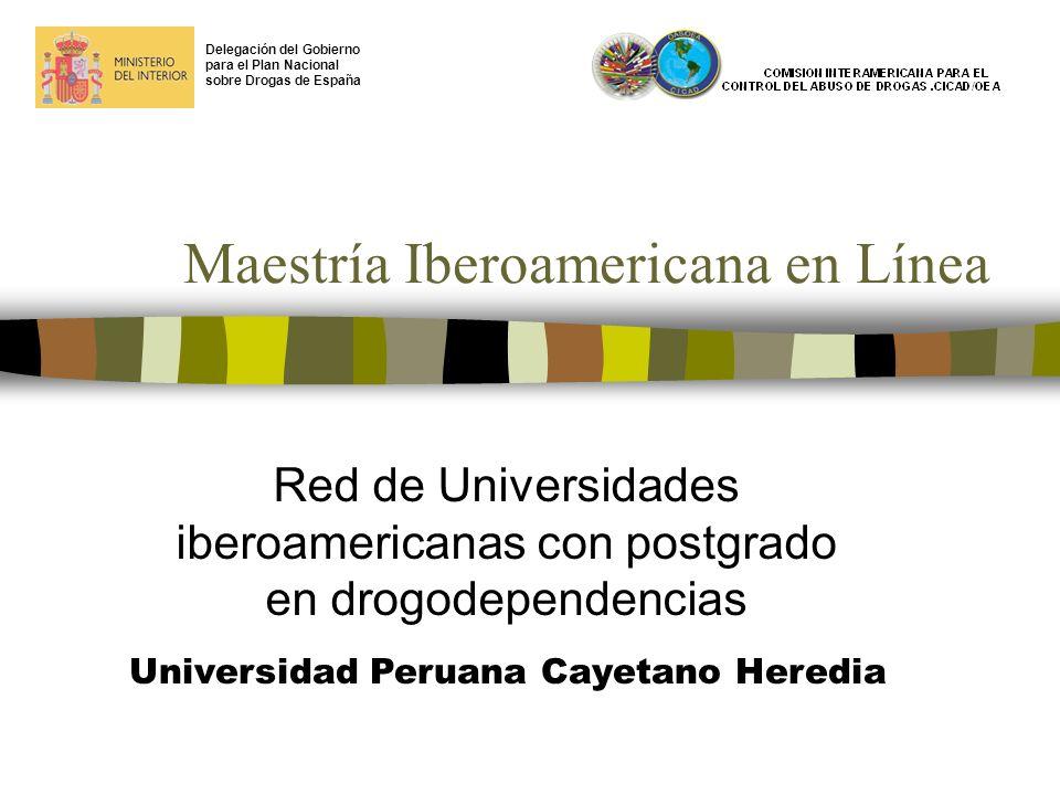 Maestría Iberoamericana en Línea Red de Universidades iberoamericanas con postgrado en drogodependencias Delegación del Gobierno para el Plan Nacional sobre Drogas de España Universidad Peruana Cayetano Heredia