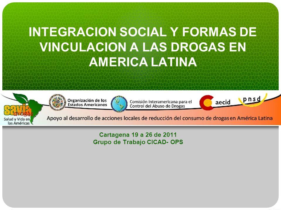 INTEGRACION SOCIAL Y FORMAS DE VINCULACION A LAS DROGAS EN AMERICA LATINA Cartagena 19 a 26 de 2011 Grupo de Trabajo CICAD- OPS