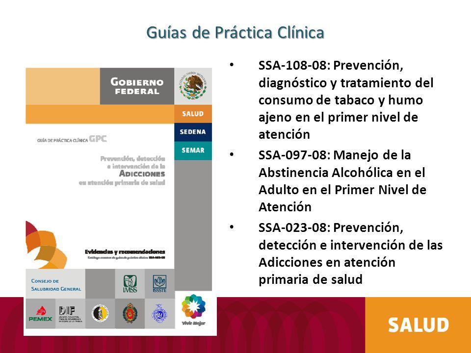Guías de Práctica Clínica SSA-108-08: Prevención, diagnóstico y tratamiento del consumo de tabaco y humo ajeno en el primer nivel de atención SSA-097-08: Manejo de la Abstinencia Alcohólica en el Adulto en el Primer Nivel de Atención SSA-023-08: Prevención, detección e intervención de las Adicciones en atención primaria de salud