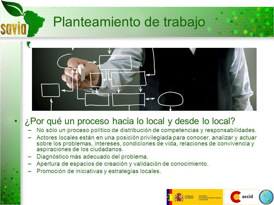 Planteamiento de trabajo ¿Por qué un proceso hacia lo local y desde lo local? –No sólo un proceso político de distribución de competencias y responsab