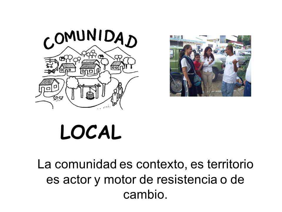 La comunidad es contexto, es territorio es actor y motor de resistencia o de cambio. LOCAL