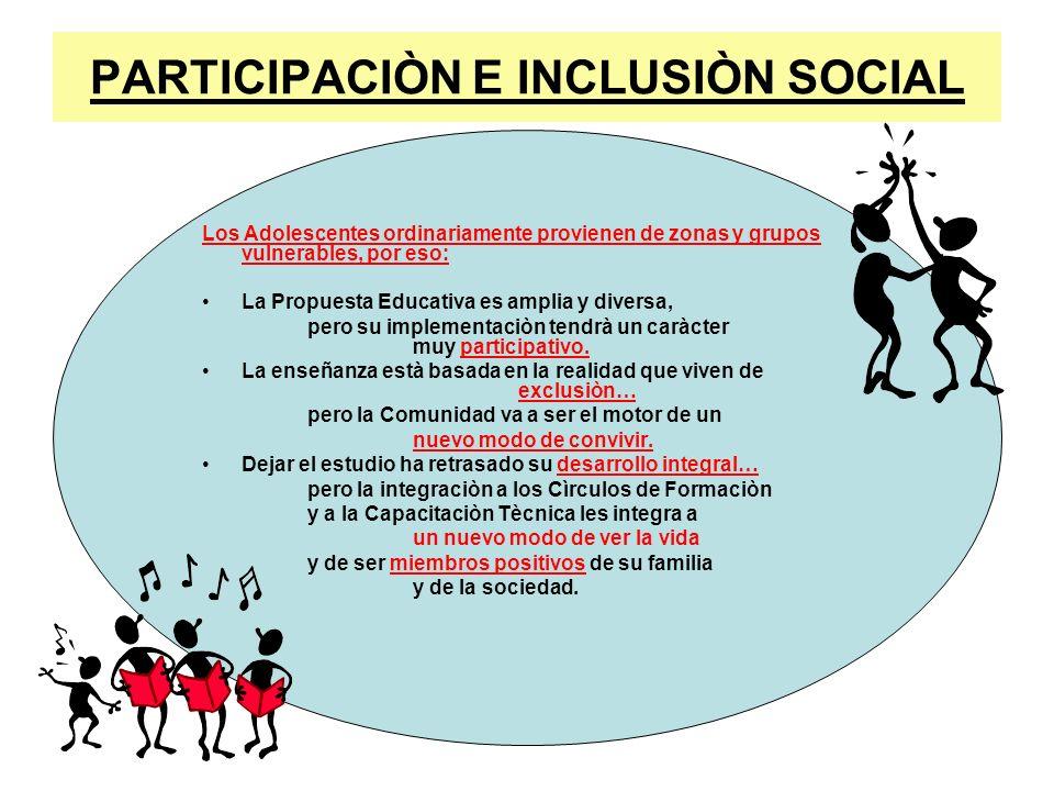 PARTICIPACIÒN E INCLUSIÒN SOCIAL Los Adolescentes ordinariamente provienen de zonas y grupos vulnerables, por eso: La Propuesta Educativa es amplia y
