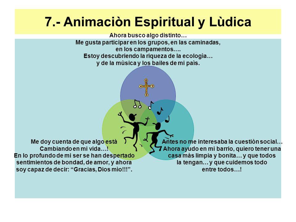 7.- Animaciòn Espiritual y Lùdica Ahora busco algo distinto… Me gusta participar en los grupos, en las caminadas, en los campamentos…. Estoy descubrie