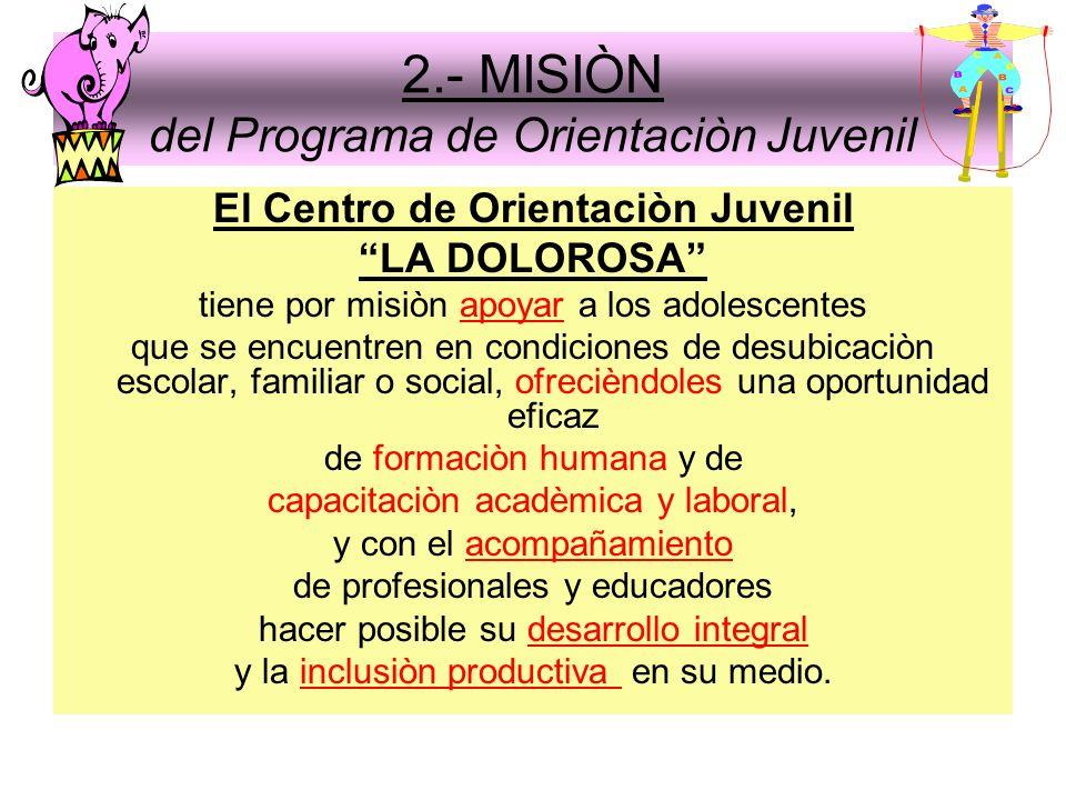 2.- MISIÒN del Programa de Orientaciòn Juvenil El Centro de Orientaciòn Juvenil LA DOLOROSA tiene por misiòn apoyar a los adolescentes que se encuentr