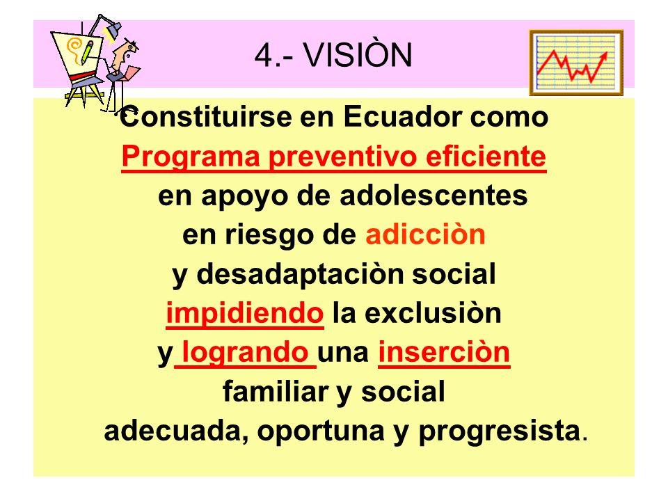 4.- VISIÒN Constituirse en Ecuador como Programa preventivo eficiente en apoyo de adolescentes en riesgo de adicciòn y desadaptaciòn social impidiendo