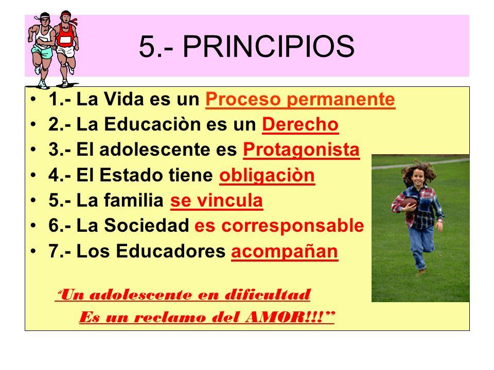 5.- PRINCIPIOS 1.- La Vida es un Proceso permanente 2.- La Educaciòn es un Derecho 3.- El adolescente es Protagonista 4.- El Estado tiene obligaciòn 5