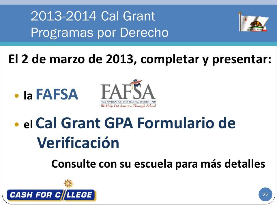 El 2 de marzo de 2013, completar y presentar: la FAFSA el Cal Grant GPA Formulario de Verificación Consulte con su escuela para más detalles 2013-2014 Cal Grant Programas por Derecho 22