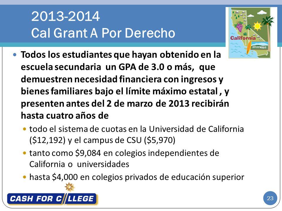 Todos los estudiantes que hayan obtenido en la escuela secundaria un GPA de 3.0 o más, que demuestren necesidad financiera con ingresos y bienes familiares bajo el límite máximo estatal, y presenten antes del 2 de marzo de 2013 recibirán hasta cuatro años de todo el sistema de cuotas en la Universidad de California ($12,192) y el campus de CSU ($5,970) tanto como $9,084 en colegios independientes de California o universidades hasta $4,000 en colegios privados de educación superior 2013-2014 Cal Grant A Por Derecho 23