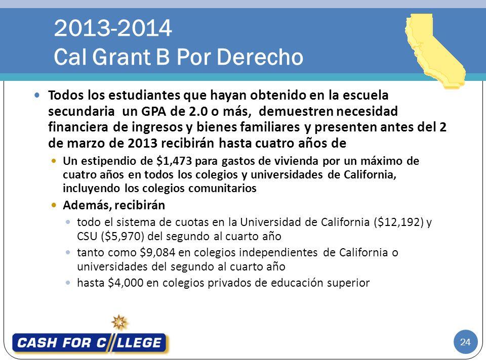 Todos los estudiantes que hayan obtenido en la escuela secundaria un GPA de 2.0 o más, demuestren necesidad financiera de ingresos y bienes familiares y presenten antes del 2 de marzo de 2013 recibirán hasta cuatro años de Un estipendio de $1,473 para gastos de vivienda por un máximo de cuatro años en todos los colegios y universidades de California, incluyendo los colegios comunitarios Además, recibirán todo el sistema de cuotas en la Universidad de California ($12,192) y CSU ($5,970) del segundo al cuarto año tanto como $9,084 en colegios independientes de California o universidades del segundo al cuarto año hasta $4,000 en colegios privados de educación superior 2013-2014 Cal Grant B Por Derecho 24
