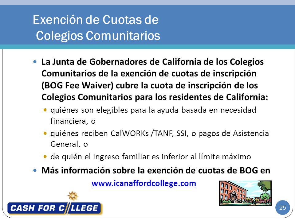 La Junta de Gobernadores de California de los Colegios Comunitarios de la exención de cuotas de inscripción (BOG Fee Waiver) cubre la cuota de inscripción de los Colegios Comunitarios para los residentes de California: quiénes son elegibles para la ayuda basada en necesidad financiera, o quiénes reciben CalWORKs /TANF, SSI, o pagos de Asistencia General, o de quién el ingreso familiar es inferior al límite máximo Más información sobre la exención de cuotas de BOG en www.icanaffordcollege.com Exención de Cuotas de Colegios Comunitarios 25