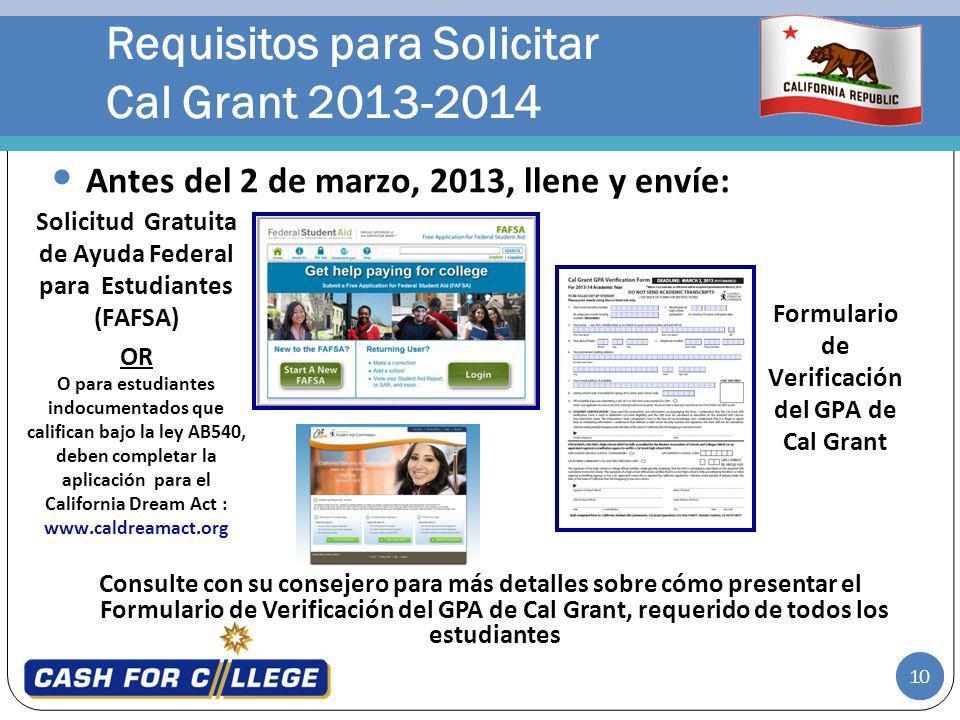 10 Requisitos para Solicitar Cal Grant 2013-2014 Consulte con su consejero para más detalles sobre cómo presentar el Formulario de Verificación del GPA de Cal Grant, requerido de todos los estudiantes Antes del 2 de marzo, 2013, llene y envíe: Solicitud Gratuita de Ayuda Federal para Estudiantes (FAFSA) OR O para estudiantes indocumentados que califican bajo la ley AB540, deben completar la aplicación para el California Dream Act : www.caldreamact.org Formulario de Verificación del GPA de Cal Grant 10