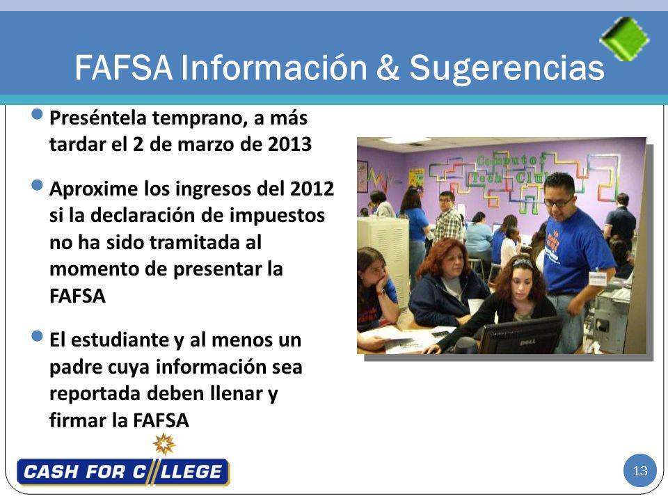 13 FAFSA Información & Sugerencias Preséntela temprano, a más tardar el 2 de marzo de 2013 Aproxime los ingresos del 2012 si la declaración de impuest