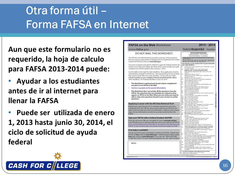 16 Otra forma útil – Forma FAFSA en Internet Aun que este formulario no es requerido, la hoja de calculo para FAFSA 2013-2014 puede: Ayudar a los estudiantes antes de ir al internet para llenar la FAFSA Puede ser utilizada de enero 1, 2013 hasta junio 30, 2014, el ciclo de solicitud de ayuda federal 16