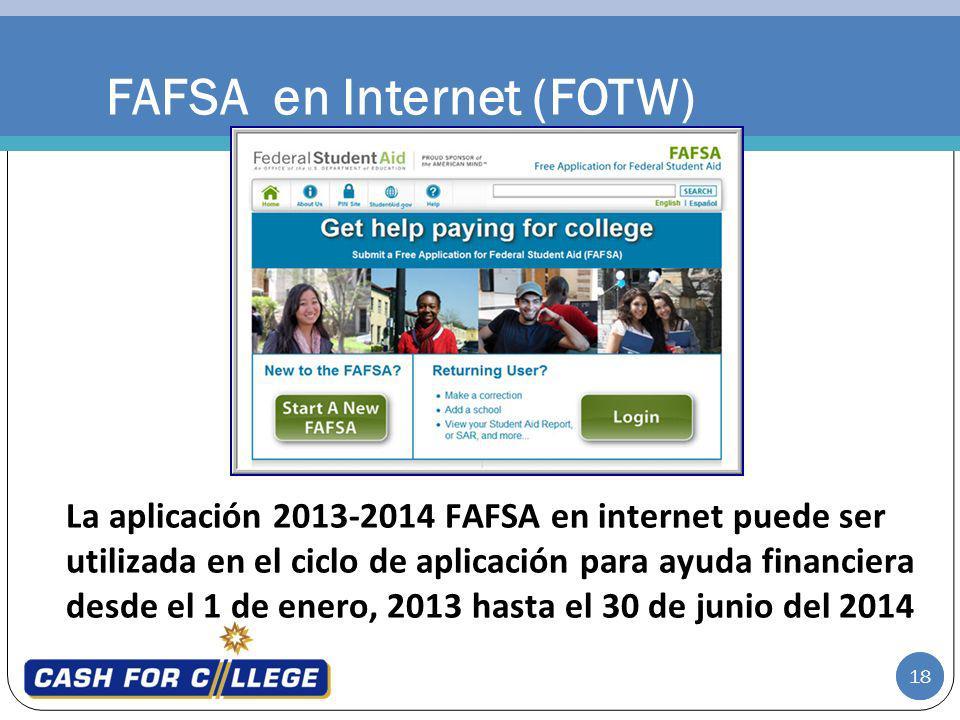 18 FAFSA en Internet (FOTW) La aplicación 2013-2014 FAFSA en internet puede ser utilizada en el ciclo de aplicación para ayuda financiera desde el 1 de enero, 2013 hasta el 30 de junio del 2014 18