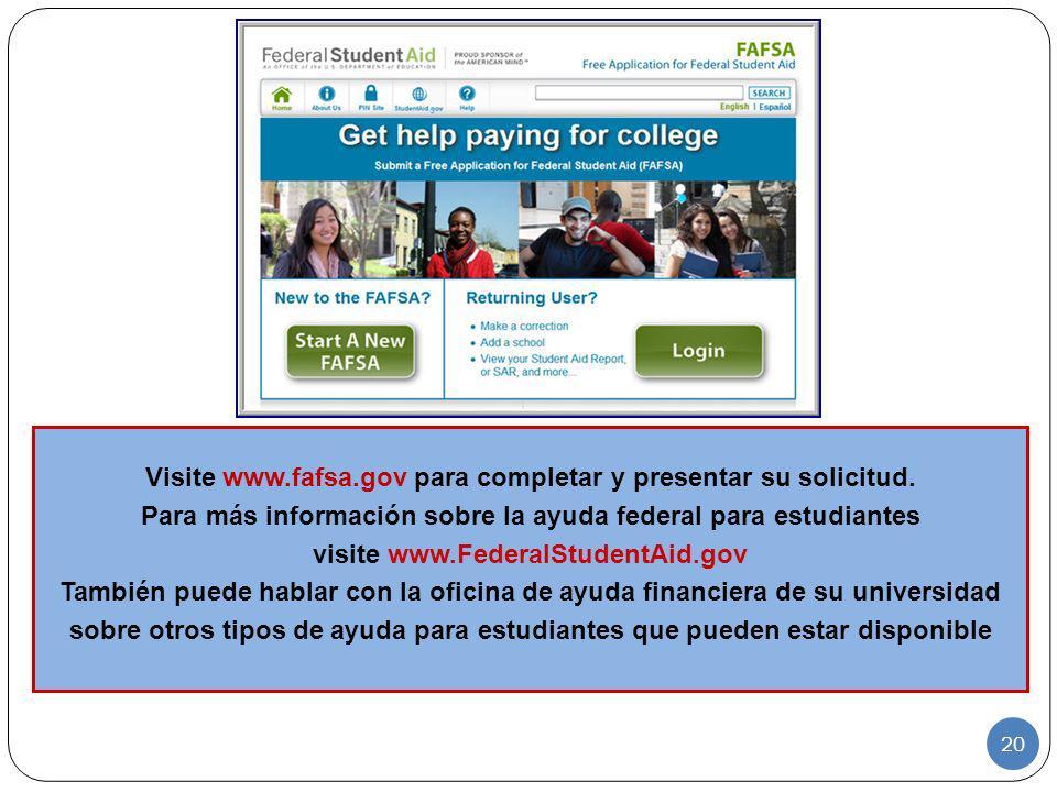 20 Visite www.fafsa.gov para completar y presentar su solicitud. Para más información sobre la ayuda federal para estudiantes visite www.FederalStuden