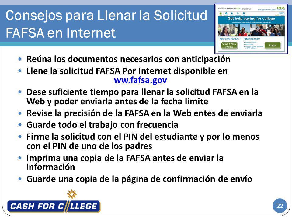 22 Reúna los documentos necesarios con anticipación Llene la solicitud FAFSA Por Internet disponible en ww.fafsa.gov Dese suficiente tiempo para llena