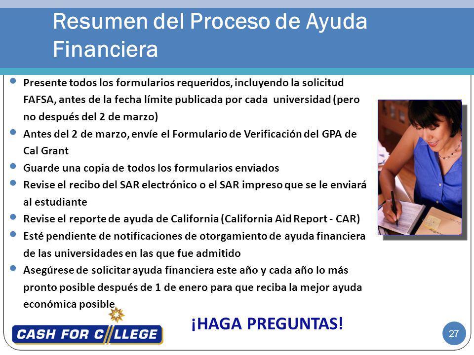 27 Presente todos los formularios requeridos, incluyendo la solicitud FAFSA, antes de la fecha límite publicada por cada universidad (pero no después del 2 de marzo) Antes del 2 de marzo, envíe el Formulario de Verificación del GPA de Cal Grant Guarde una copia de todos los formularios enviados Revise el recibo del SAR electrónico o el SAR impreso que se le enviará al estudiante Revise el reporte de ayuda de California (California Aid Report - CAR) Esté pendiente de notificaciones de otorgamiento de ayuda financiera de las universidades en las que fue admitido Asegúrese de solicitar ayuda financiera este año y cada año lo más pronto posible después de 1 de enero para que reciba la mejor ayuda económica posible ¡HAGA PREGUNTAS.