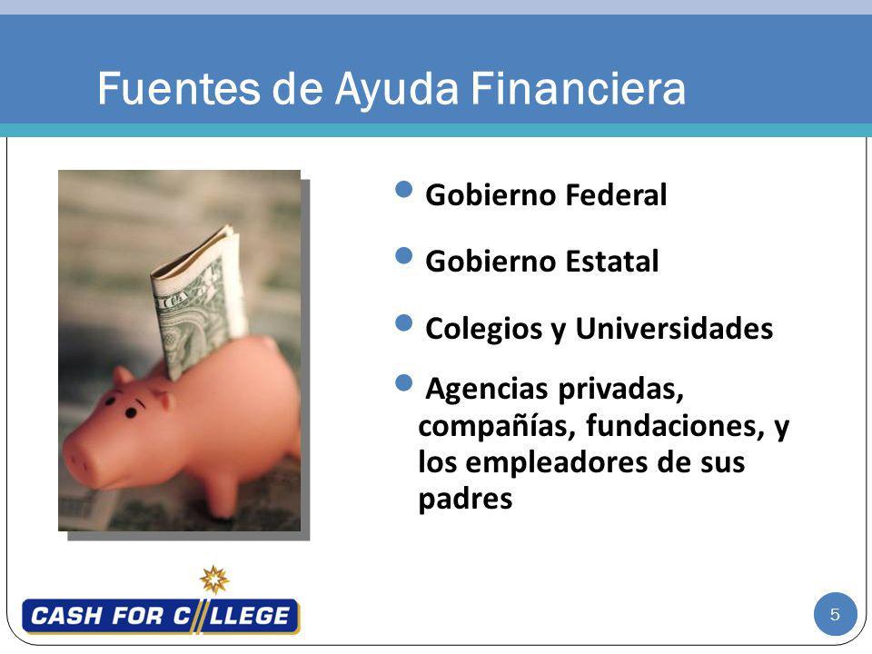 5 Fuentes de Ayuda Financiera Gobierno Federal Gobierno Estatal Colegios y Universidades Agencias privadas, compañías, fundaciones, y los empleadores de sus padres 5