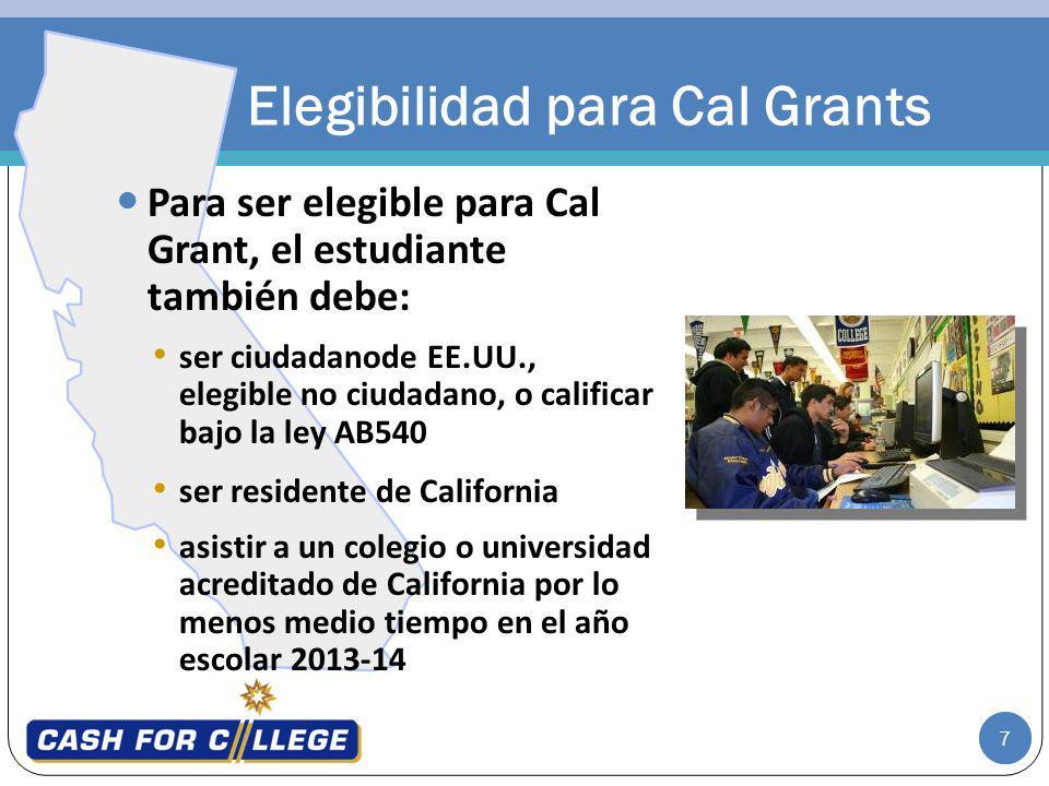 7 Para ser elegible para Cal Grant, el estudiante también debe: ser ciudadanode EE.UU., elegible no ciudadano, o calificar bajo la ley AB540 ser residente de California asistir a un colegio o universidad acreditado de California por lo menos medio tiempo en el año escolar 2013-14 Elegibilidad para Cal Grants 7