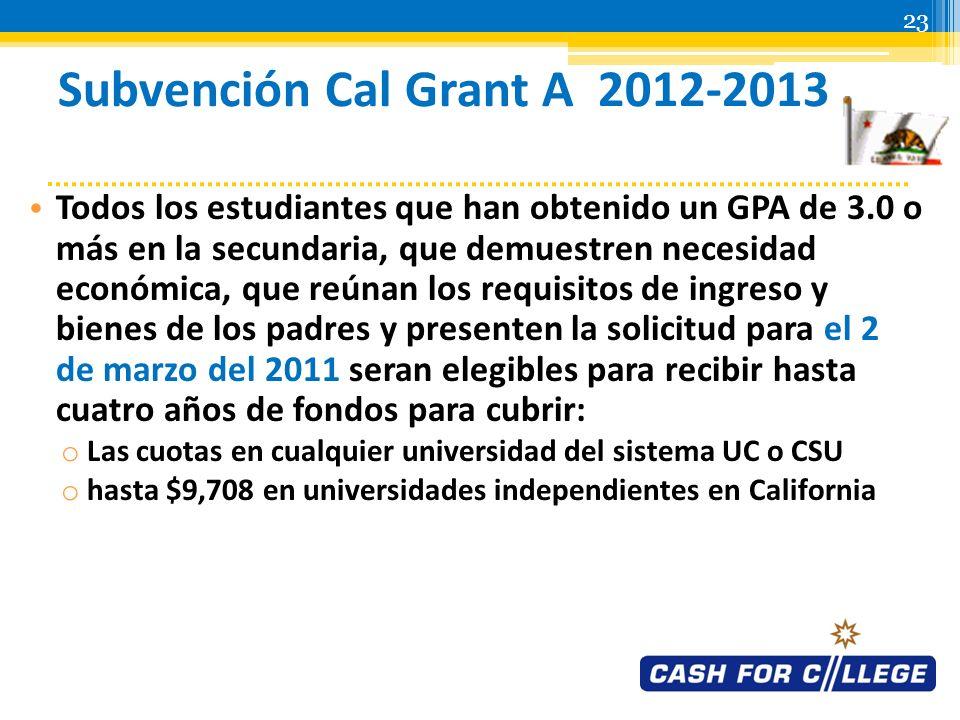 22 Programas de Subvención Cal Grant 2012-2013 Para el 2 de marzo del 2012, complete y documente: o FAFSA o Formulario de Verificación del Promedio de Calificación Cal Grant (GPA Verification Form) » verifique más detalles con su escuela