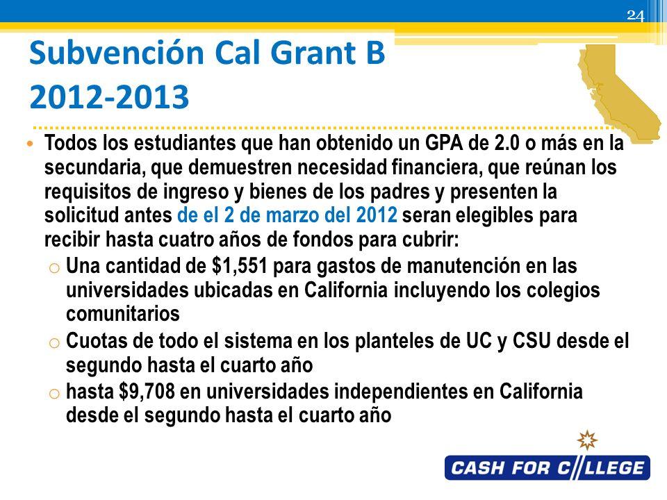 23 Subvención Cal Grant A 2012-2013 Todos los estudiantes que han obtenido un GPA de 3.0 o más en la secundaria, que demuestren necesidad económica, que reúnan los requisitos de ingreso y bienes de los padres y presenten la solicitud para el 2 de marzo del 2011 seran elegibles para recibir hasta cuatro años de fondos para cubrir: o Las cuotas en cualquier universidad del sistema UC o CSU o hasta $9,708 en universidades independientes en California