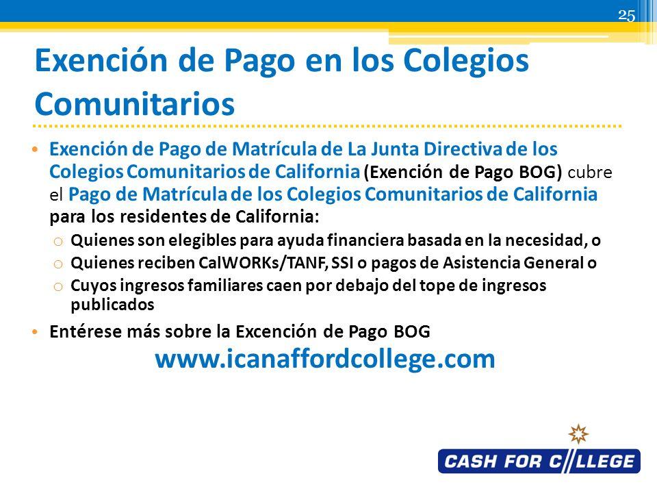 24 Subvención Cal Grant B 2012-2013 Todos los estudiantes que han obtenido un GPA de 2.0 o más en la secundaria, que demuestren necesidad financiera, que reúnan los requisitos de ingreso y bienes de los padres y presenten la solicitud antes de el 2 de marzo del 2012 seran elegibles para recibir hasta cuatro años de fondos para cubrir: o Una cantidad de $1,551 para gastos de manutención en las universidades ubicadas en California incluyendo los colegios comunitarios o Cuotas de todo el sistema en los planteles de UC y CSU desde el segundo hasta el cuarto año o hasta $9,708 en universidades independientes en California desde el segundo hasta el cuarto año