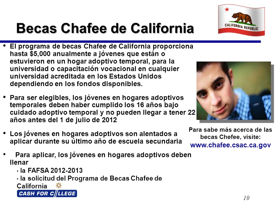 Becas Chafee de California 10 El programa de becas Chafee de California proporciona hasta $5,000 anualmente a jóvenes que están o estuvieron en un hogar adoptivo temporal, para la universidad o capacitación vocacional en cualquier universidad acreditada en los Estados Unidos dependiendo en los fondos disponibles.