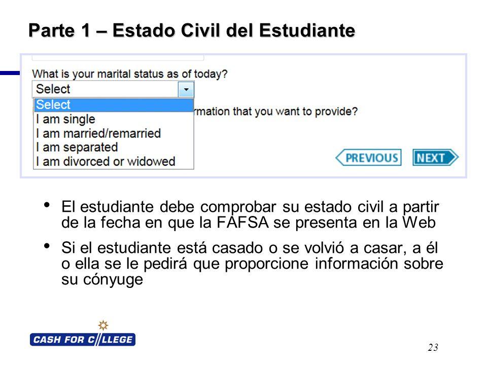 Parte 1 – Estado Civil del Estudiante El estudiante debe comprobar su estado civil a partir de la fecha en que la FAFSA se presenta en la Web Si el estudiante está casado o se volvió a casar, a él o ella se le pedirá que proporcione información sobre su cónyuge 23