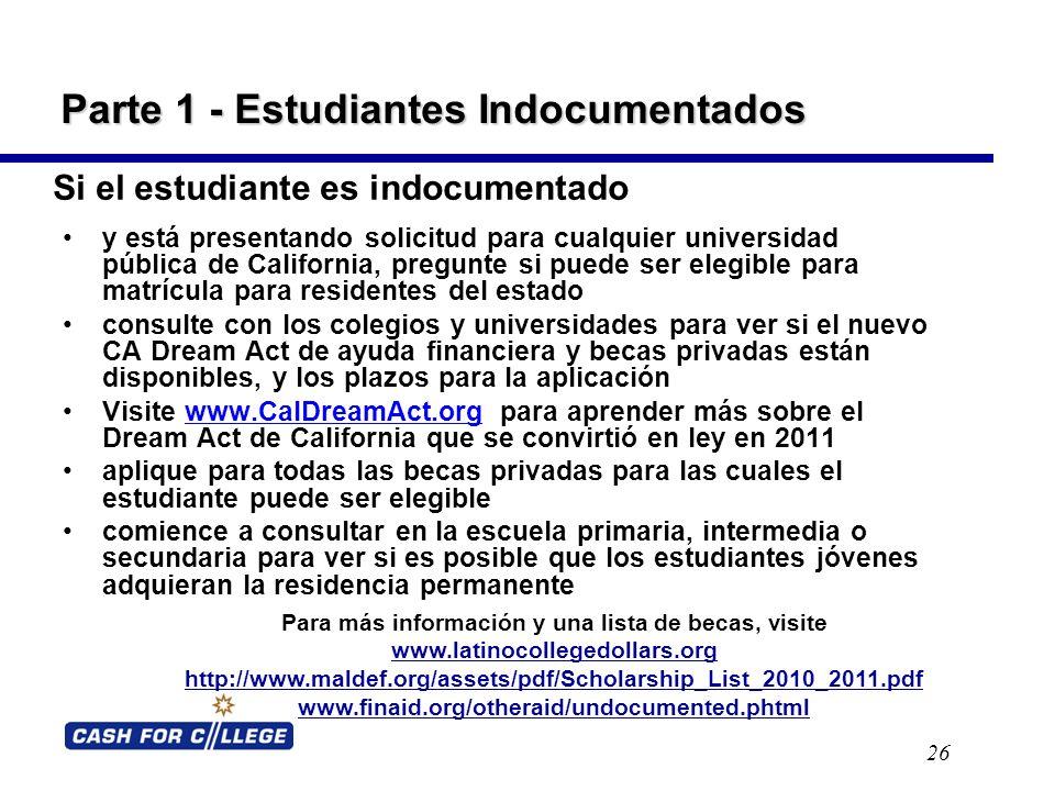 Parte 1 - Estudiantes Indocumentados 26 y está presentando solicitud para cualquier universidad pública de California, pregunte si puede ser elegible para matrícula para residentes del estado consulte con los colegios y universidades para ver si el nuevo CA Dream Act de ayuda financiera y becas privadas están disponibles, y los plazos para la aplicación Visite www.CalDreamAct.org para aprender más sobre el Dream Act de California que se convirtió en ley en 2011www.CalDreamAct.org aplique para todas las becas privadas para las cuales el estudiante puede ser elegible comience a consultar en la escuela primaria, intermedia o secundaria para ver si es posible que los estudiantes jóvenes adquieran la residencia permanente Para más información y una lista de becas, visite www.latinocollegedollars.org http://www.maldef.org/assets/pdf/Scholarship_List_2010_2011.pdf www.finaid.org/otheraid/undocumented.phtml Si el estudiante es indocumentado