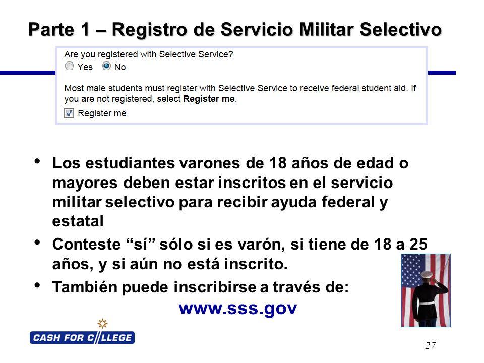 Parte 1 – Registro de Servicio Militar Selectivo 27 Los estudiantes varones de 18 años de edad o mayores deben estar inscritos en el servicio militar selectivo para recibir ayuda federal y estatal Conteste sí sólo si es varón, si tiene de 18 a 25 años, y si aún no está inscrito.