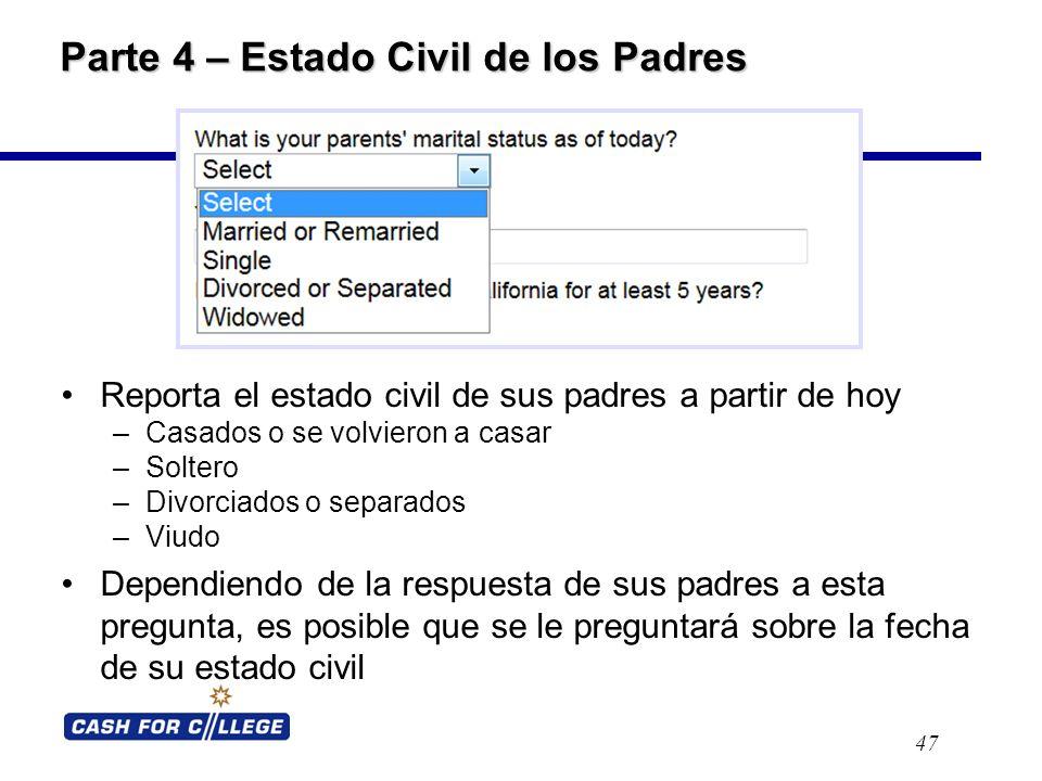 Parte 4 – Estado Civil de los Padres Reporta el estado civil de sus padres a partir de hoy –Casados o se volvieron a casar –Soltero –Divorciados o separados –Viudo Dependiendo de la respuesta de sus padres a esta pregunta, es posible que se le preguntará sobre la fecha de su estado civil 47