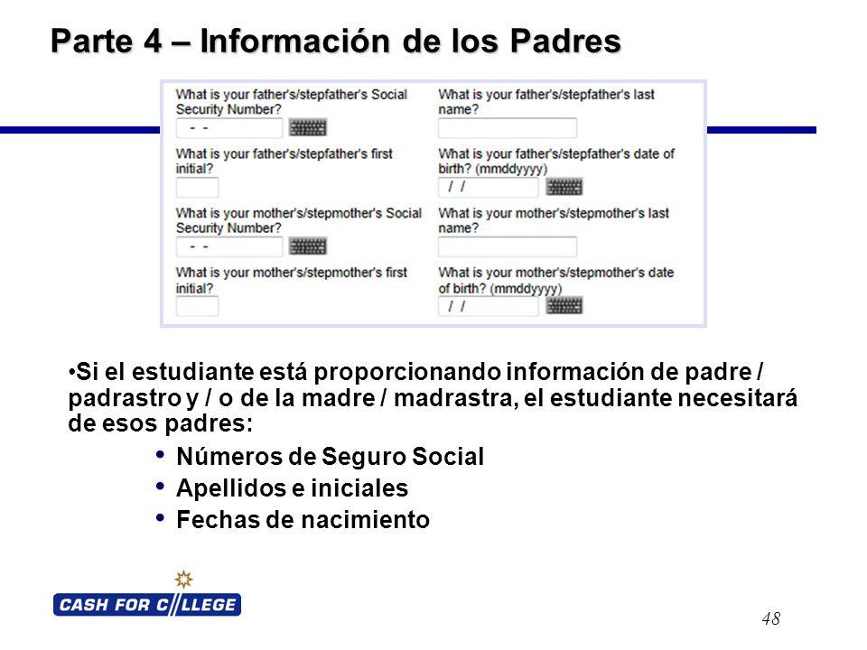 Parte 4 – Información de los Padres 48 Si el estudiante está proporcionando información de padre / padrastro y / o de la madre / madrastra, el estudiante necesitará de esos padres: Números de Seguro Social Apellidos e iniciales Fechas de nacimiento