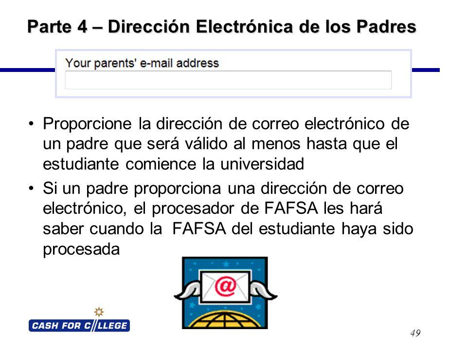 Parte 4 – Dirección Electrónica de los Padres Proporcione la dirección de correo electrónico de un padre que será válido al menos hasta que el estudiante comience la universidad Si un padre proporciona una dirección de correo electrónico, el procesador de FAFSA les hará saber cuando la FAFSA del estudiante haya sido procesada 49