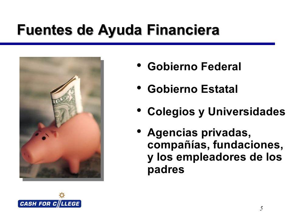 Fuentes de Ayuda Financiera 5 Gobierno Federal Gobierno Estatal Colegios y Universidades Agencias privadas, compañías, fundaciones, y los empleadores de los padres