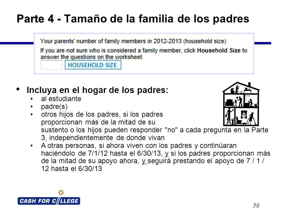 Parte 4 - Parte 4 - Tamaño de la familia de los padres 50 Incluya en el hogar de los padres: al estudiante padre(s) otros hijos de los padres, si los padres proporcionan más de la mitad de su sustento o los hijos pueden responder no a cada pregunta en la Parte 3, independientemente de donde vivan A otras personas, si ahora viven con los padres y continúaran haciéndolo de 7/1/12 hasta el 6/30/13, y si los padres proporcionan más de la mitad de su apoyo ahora, y seguirá prestando el apoyo de 7 / 1 / 12 hasta el 6/30/13