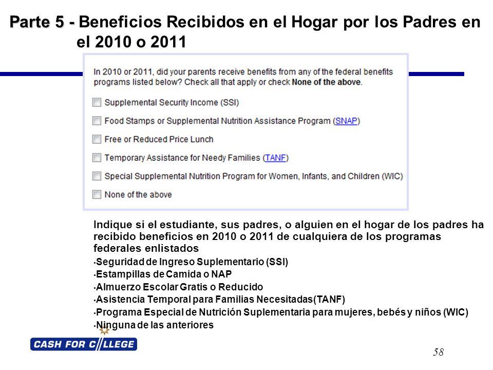 Parte 5 - Parte 5 - Beneficios Recibidos en el Hogar por los Padres en el 2010 o 2011 58 Indique si el estudiante, sus padres, o alguien en el hogar de los padres ha recibido beneficios en 2010 o 2011 de cualquiera de los programas federales enlistados Seguridad de Ingreso Suplementario (SSI) Estampillas de Camida o NAP Almuerzo Escolar Gratis o Reducido Asistencia Temporal para Familias Necesitadas(TANF) Programa Especial de Nutrición Suplementaria para mujeres, bebés y niños (WIC) Ninguna de las anteriores